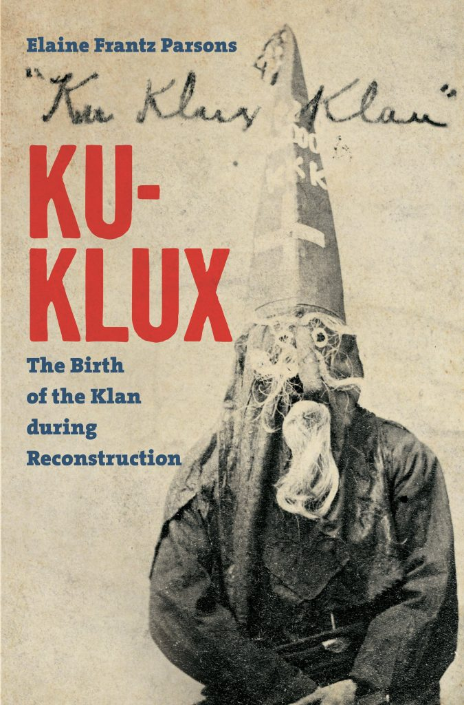 Ku-Klux: The Birth of the Klan during Reconstruction by Elaine Frantz Parsons