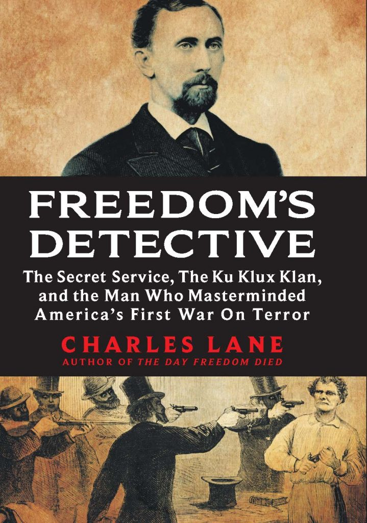Freedom's Detective: The Secret Service, the Ku Klux Klan and the Man Who Masterminded America's First War on Terror by Charles Lane